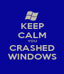 KEEP CALM YOU CRASHED WINDOWS - Personalised Poster A1 size