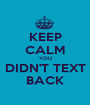 KEEP CALM YOU DIDN'T TEXT BACK - Personalised Poster A1 size