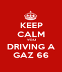 KEEP CALM YOU DRIVING A GAZ 66 - Personalised Poster A1 size