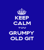 KEEP CALM YOU GRUMPY  OLD GIT - Personalised Poster A1 size