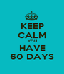 KEEP CALM YOU HAVE 60 DAYS - Personalised Poster A1 size