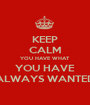 KEEP CALM YOU HAVE WHAT YOU HAVE ALWAYS WANTED - Personalised Poster A1 size