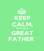 KEEP CALM, YOU IS A GREAT FATHER  - Personalised Poster A1 size