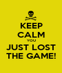 KEEP CALM YOU JUST LOST THE GAME! - Personalised Poster A1 size