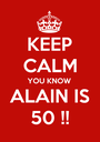 KEEP CALM YOU KNOW ALAIN IS 50 !! - Personalised Poster A1 size