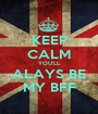 KEEP CALM YOU'LL ALAYS BE MY BFF - Personalised Poster A1 size
