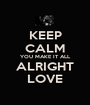 KEEP CALM YOU MAKE IT ALL ALRIGHT LOVE - Personalised Poster A1 size