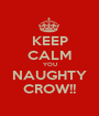 KEEP CALM YOU NAUGHTY CROW!! - Personalised Poster A1 size