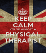 KEEP CALM YOU'RE ALMOST A PHYSICAL THERAPIST - Personalised Poster A1 size