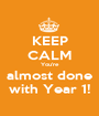 KEEP CALM You're almost done with Year 1! - Personalised Poster A1 size
