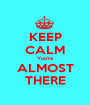 KEEP CALM You're ALMOST THERE - Personalised Poster A1 size