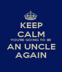 KEEP CALM YOU'RE GOING TO BE AN UNCLE AGAIN - Personalised Poster A1 size