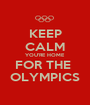 KEEP CALM YOU'RE HOME FOR THE  OLYMPICS - Personalised Poster A1 size