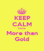 KEEP CALM You're  More than Gold - Personalised Poster A1 size