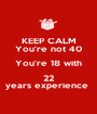 KEEP CALM You're not 40 You're 18 with 22 years experience  - Personalised Poster A1 size