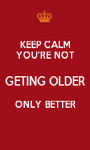 KEEP CALM YOU'RE NOT GETING OLDER ONLY BETTER  - Personalised Poster A1 size