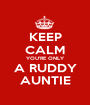 KEEP CALM YOU'RE ONLY A RUDDY AUNTIE - Personalised Poster A1 size