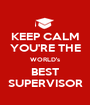 KEEP CALM YOU'RE THE WORLD's BEST SUPERVISOR - Personalised Poster A1 size