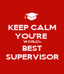 KEEP CALM YOU'RE  WORLD's BEST SUPERVISOR - Personalised Poster A1 size