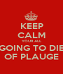 KEEP CALM YOUR ALL GOING TO DIE OF PLAUGE - Personalised Poster A1 size