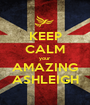 KEEP CALM your AMAZING ASHLEIGH - Personalised Poster A1 size