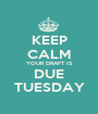 KEEP CALM YOUR DRAFT IS DUE TUESDAY - Personalised Poster A1 size