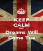KEEP CALM Your Dreams Will Come Tue - Personalised Poster A1 size