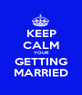 KEEP CALM YOUR GETTING MARRIED - Personalised Poster A1 size