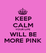 KEEP CALM YOUR LIFE WILL BE MORE PINK - Personalised Poster A1 size
