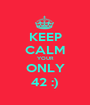 KEEP CALM YOUR ONLY 42 :) - Personalised Poster A1 size