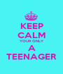 KEEP CALM YOUR ONLY A TEENAGER - Personalised Poster A1 size