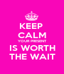 KEEP  CALM YOUR PRESENT IS WORTH THE WAIT - Personalised Poster A1 size