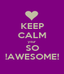 KEEP CALM your  SO !AWESOME! - Personalised Poster A1 size