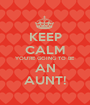KEEP CALM YOU'RE GOING TO BE AN AUNT! - Personalised Poster A1 size