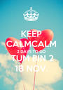KEEP CALMCALM 2 DAYS TO GO TUM BIN 2 18 NOV. - Personalised Poster A1 size