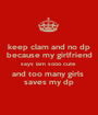 keep clam and no dp because my girlfriend says iam sooo cute  and too many girls  saves my dp - Personalised Poster A1 size