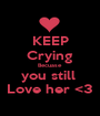 KEEP Crying Becuase you still  Love her <3 - Personalised Poster A1 size