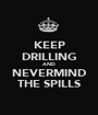KEEP DRILLING AND NEVERMIND THE SPILLS - Personalised Poster A1 size