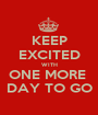KEEP EXCITED WITH ONE MORE  DAY TO GO - Personalised Poster A1 size