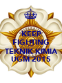 KEEP FIGHTING FOR TEKNIK KIMIA UGM 2015 - Personalised Poster A1 size