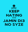 KEEP HATING COZ JAMIN DI3 NO SYZE - Personalised Poster A1 size
