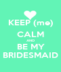 KEEP (me) CALM AND BE MY BRIDESMAID - Personalised Poster A1 size