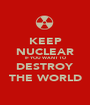 KEEP NUCLEAR IF YOU WANT TO DESTROY THE WORLD - Personalised Poster A1 size
