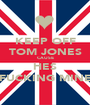 KEEP OFF TOM JONES CAUSE HES FUCKING MINE - Personalised Poster A1 size