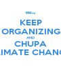 KEEP ORGANIZING AND CHUPA CLIMATE CHANGE! - Personalised Poster A1 size
