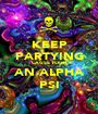 KEEP PARTYING CAUSE YOUR AN ALPHA PSI - Personalised Poster A1 size