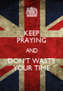 KEEP PRAYING AND DON'T WASTE YOUR TIME - Personalised Poster A1 size