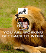 KEEP  QUIET BECAUSE YOU ARE WORKING GET BACK TO WORK - Personalised Poster A1 size