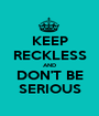 KEEP RECKLESS AND DON'T BE SERIOUS - Personalised Poster A1 size