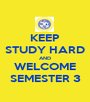 KEEP STUDY HARD AND WELCOME SEMESTER 3 - Personalised Poster A1 size